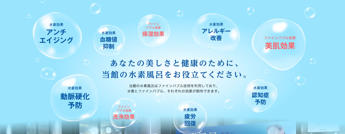 あなたの美しさと健康のために、当館の水素風呂をお役立てください。当館の水素風呂はファインバブル技術を利用しており、水素とファインバブル、それぞれの効果が期待できます。