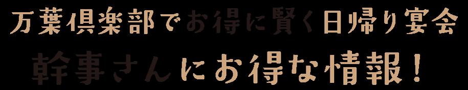 万葉倶楽部でお得に賢く忘・新年会幹事さんにお得な情報!