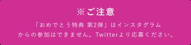 「おめでとう特典 第2弾」はインスタグラム                                  からの参加はできません。Twitterより応募ください。