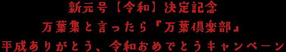 新元号【令和】決定記念                              万葉集と言ったら『万葉倶楽部』                              平成ありがとう、令和おめでとうキャンペーン